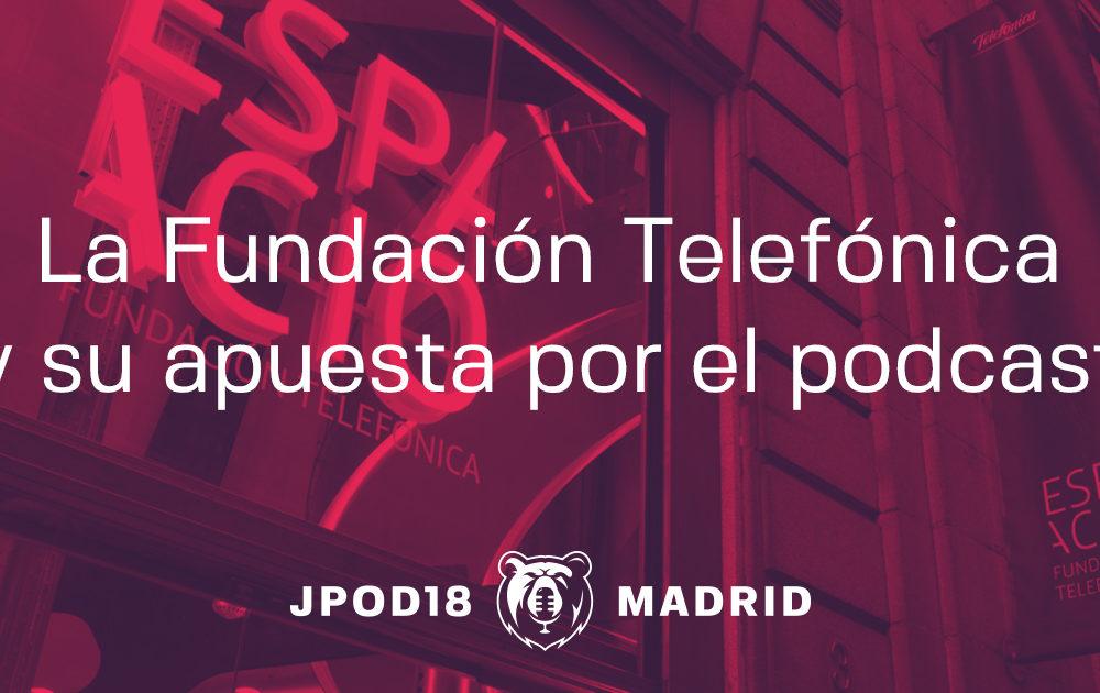 La Fundación Telefónica y su apuesta por el podcast en las JPOD18